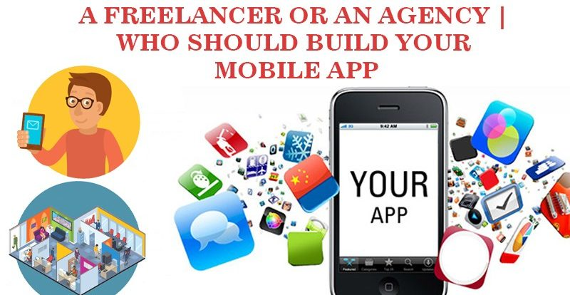 A Freelancer Or An Agency | Who Should Build Your Mobile App